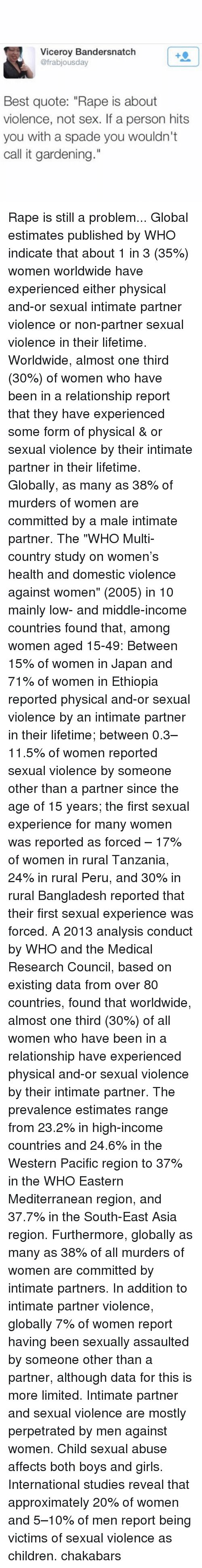 """tanzania: Viceroy Bandersnatch  @frabjousday  Best quote: """"Rape is about  violence, not sex. If a person hits  you with a spade you wouldn't  call it gardening."""" Rape is still a problem... Global estimates published by WHO indicate that about 1 in 3 (35%) women worldwide have experienced either physical and-or sexual intimate partner violence or non-partner sexual violence in their lifetime. Worldwide, almost one third (30%) of women who have been in a relationship report that they have experienced some form of physical & or sexual violence by their intimate partner in their lifetime. Globally, as many as 38% of murders of women are committed by a male intimate partner. The """"WHO Multi-country study on women's health and domestic violence against women"""" (2005) in 10 mainly low- and middle-income countries found that, among women aged 15-49: Between 15% of women in Japan and 71% of women in Ethiopia reported physical and-or sexual violence by an intimate partner in their lifetime; between 0.3–11.5% of women reported sexual violence by someone other than a partner since the age of 15 years; the first sexual experience for many women was reported as forced – 17% of women in rural Tanzania, 24% in rural Peru, and 30% in rural Bangladesh reported that their first sexual experience was forced. A 2013 analysis conduct by WHO and the Medical Research Council, based on existing data from over 80 countries, found that worldwide, almost one third (30%) of all women who have been in a relationship have experienced physical and-or sexual violence by their intimate partner. The prevalence estimates range from 23.2% in high-income countries and 24.6% in the Western Pacific region to 37% in the WHO Eastern Mediterranean region, and 37.7% in the South-East Asia region. Furthermore, globally as many as 38% of all murders of women are committed by intimate partners. In addition to intimate partner violence, globally 7% of women report having been sexually assaulted by someone other tha"""