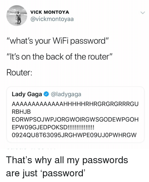 "Lady Gaga, Router, and Wifi: VICK MONTOYA  @vickmontoyaa  ""what's your WiFi password""  ""It's on the back of the router""  Router:  Lady Gaga @ladygaga  AAAAAAAAAAAAAHHHHHRHRGRGRGRRRGU  RBHJB  EORWPSOJWPJORGWOIRGWSGODEWPGOH  0924QU8T63095JRGHWPE09UJOPWHRGW That's why all my passwords are just 'password'"