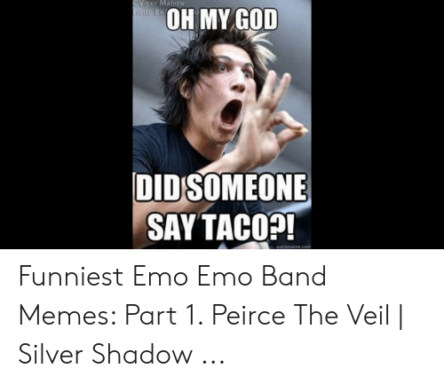 Emo Band Memes: VICKY MATHEW  OH MY GOD  DIDSOMEONE  SAY TACO?  quickineme.com Funniest Emo Emo Band Memes: Part 1. Peirce The Veil | Silver Shadow ...