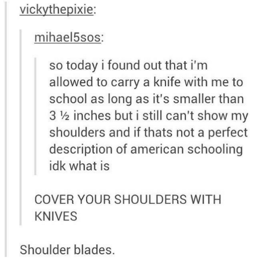 show: vickythepixie:  mihael5sos:  so today i found out that i'm  allowed to carry a knife with me to  school as long as it's smaller than  3 ½ inches but i still can't show my  shoulders and if thats not a perfect  description of american schooling  idk what is  COVER YOUR SHOULDERS WITH  KNIVES  Shoulder blades.