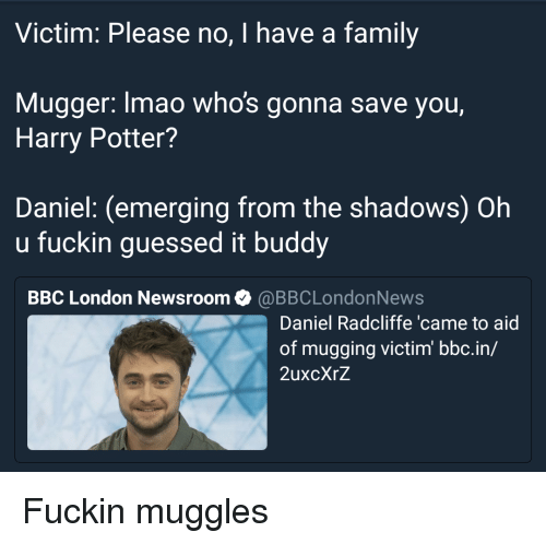 Oh U: Victim: Please no, I have a family  Mugger: lmao whos gonna save you,  Harry Potter?  Daniel: (emerging from the shadows) Oh  u fuckin guessed it buddy  BBC London Newsroom @BBCLondonNews  Daniel Radcliffe 'came to aid  of mugging victim bbc.in/  2uxcXrZ <p>Fuckin muggles</p>