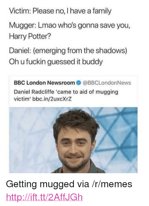 """Oh U: Victim: Please no, I have a family  Mugger: Lmao who's gonna save you,  Harry Potter?  Daniel: (emerging from the shadows)  Oh u fuckin guessed it buddy  BBC London Newsroom  @BBCLondonNews  Daniel Radcliffe 'came to aid of mugging  victim' bbc.in/2uxcXrZ <p>Getting mugged via /r/memes <a href=""""http://ift.tt/2AffJGh"""">http://ift.tt/2AffJGh</a></p>"""