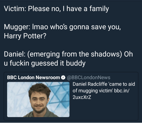 Oh U: Victim: Please no, I have a family  Mugger: lmao whos gonna save you,  Harry Potter?  Daniel: (emerging from the shadows) Oh  u fuckin guessed it buddy  BBC London Newsroom@BBCLondonNews  Daniel Radcliffe 'came to aid  of mugging victim bbc.in/  2uxcXrZ