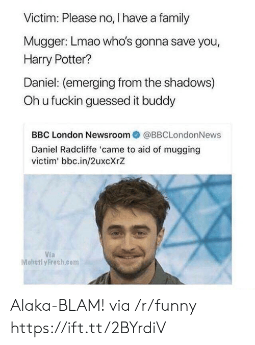 Oh U: Victim: Please no, I have a family  Mugger: Lmao who's gonna save you,  Harry Potter?  Daniel: (emerging from the shadows)  Oh u fuckin guessed it buddy  BBC London Newsroom@BBCLondonNews  Daniel Radcliffe 'came to aid of mugging  victim' bbc.in/2uxcXrZ  Via  Mohstl yFresh.com Alaka-BLAM! via /r/funny https://ift.tt/2BYrdiV