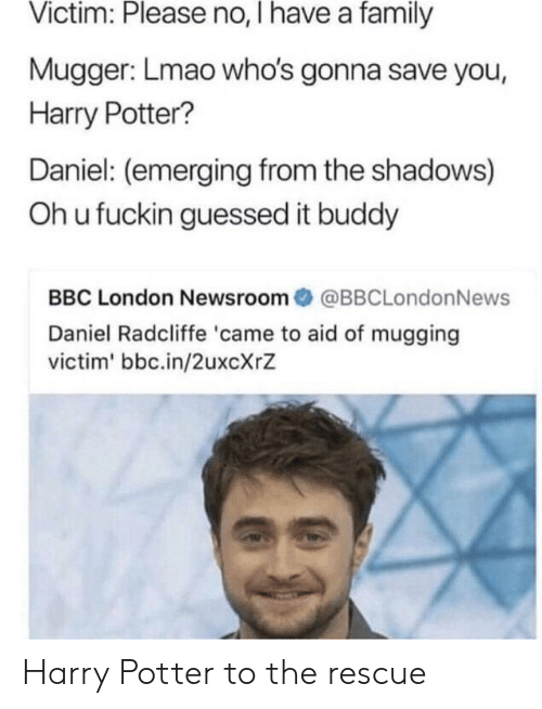 Oh U: Victim: Please no, I have a family  Mugger: Lmao who's gonna save you,  Harry Potter?  Daniel: (emerging from the shadows)  Oh u fuckin guessed it buddy  BBC London Newsroom@BBCLondonNews  Daniel Radcliffe 'came to aid of mugging  victim' bbc.in/2uxcXrZ Harry Potter to the rescue