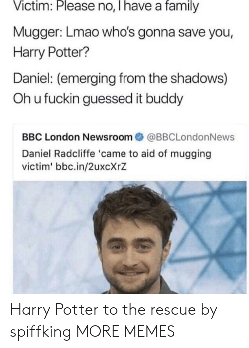 Oh U: Victim: Please no, I have a family  Mugger: Lmao who's gonna save you,  Harry Potter?  Daniel: (emerging from the shadows)  Oh u fuckin guessed it buddy  BBC London Newsroom@BBCLondonNews  Daniel Radcliffe 'came to aid of mugging  victim' bbc.in/2uxcXrZ Harry Potter to the rescue by spiffking MORE MEMES