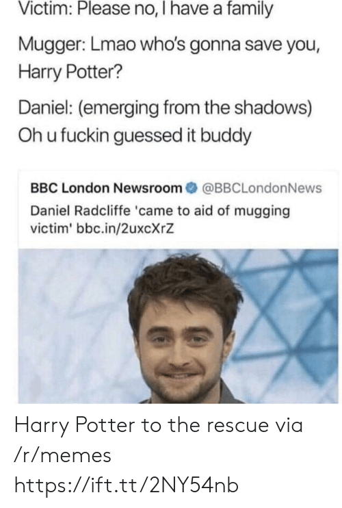 Oh U: Victim: Please no, I have a family  Mugger: Lmao who's gonna save you,  Harry Potter?  Daniel: (emerging from the shadows)  Oh u fuckin guessed it buddy  BBC London Newsroom@BBCLondonNews  Daniel Radcliffe 'came to aid of mugging  victim' bbc.in/2uxcXrZ Harry Potter to the rescue via /r/memes https://ift.tt/2NY54nb