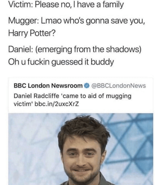 please no: Victim: Please no, I have a family  Mugger: Lmao who's gonna save you,  Harry Potter?  Daniel: (emerging from the shadows)  Oh u fuckin guessed it buddy  BBC London Newsroom@BBCLondonNews  Daniel Radcliffe 'came to aid of mugging  victim' bbc.in/2uxcXrZ