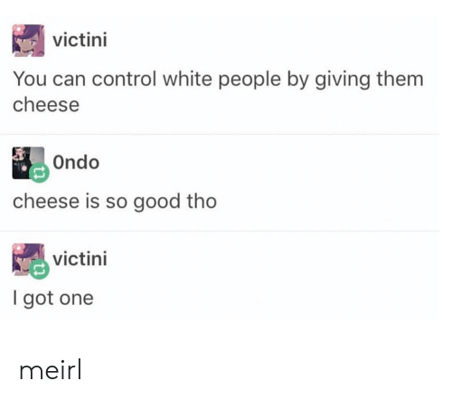 so good: victini  You can control white people by giving them  cheese  Ondo  cheese is so good tho  victini  I got one meirl