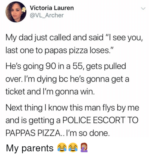 "Dad, Memes, and Parents: Victoria Lauren  @VL_Archer  My dad just called and said ""I see you,  last one to papas pizza loses.""  He's going 90 in a 5, gets pulled  over. I'm dying bc he's gonna get a  ticket and I'm gonna win  Next thing l know this man flys by me  and is getting a POLICE ESCORT TO  PAPPAS PIZZA.. I'm so done My parents 😂😂🤦🏽‍♀️"