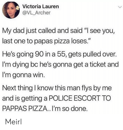 "Just Called: Victoria Lauren  @VL_Archer  My dad just called and said ""I see you,  last one to papas pizza loses.""  He's going 90 in a 55, gets pulled over.  I'm dying bc he's gonna get a ticket and  I'm gonna win.  Next thing I know this man flys by me  and is getting a POLICE ESCORT TO  PAPPAS PIZZA.. I'm so done. Meirl"