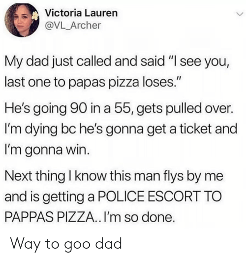 "Just Called: Victoria Lauren  @VL_Archer  My dad just called and said ""I see you,  last one to papas pizza loses.""  He's going 90 in a 55, gets pulled over.  I'm dying bc he's gonna get a ticket and  I'm gonna win.  Next thing I know this man flys by me  and is getting a POLICE ESCORT TO  PAPPAS PIZZA.. I'm so done. Way to goo dad"