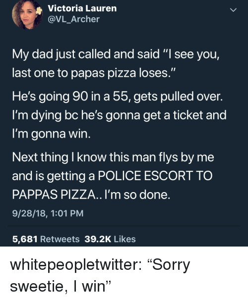 "Dad, Pizza, and Police: Victoria Lauren  @VL_Archer  My dad just called and said ""l see you,  last one to papas pizza loses.""  He's going go in a 55,gets pulled over.  I'm dying bc he's gonna get a ticket and  I'm gonna win  Next thing I know this man flys by me  and is getting a POLICE ESCORT TO  PAPPAS PIZZA.. I'm so done  9/28/18, 1:01 PM  5,681 Retweets 39.2K Likes whitepeopletwitter:  ""Sorry sweetie, I win"""