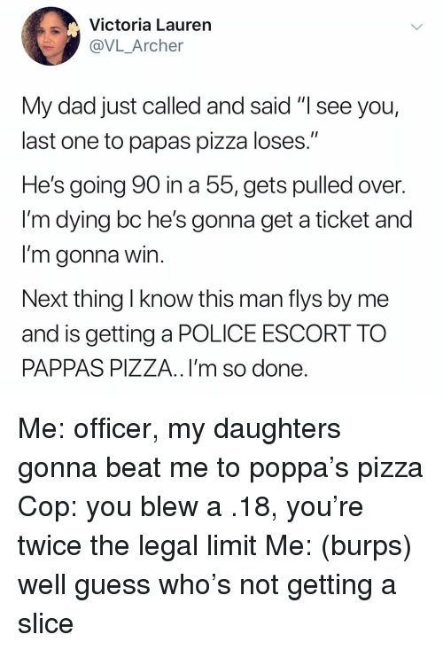 "Dad, Pizza, and Police: Victoria Laurern  @VL_Archer  My dad just called and said ""I see you,  last one to papas pizza loses.'""  He's going 90 in a 55, gets pulled over.  l'm dying bc he's gonna get a ticket and  I'm gonna win  Next thing l know this man flys by me  and is getting a POLICE ESCORT TO  PAPPAS PIZZA..I'm so done Me: officer, my daughters gonna beat me to poppa's pizza Cop: you blew a .18, you're twice the legal limit Me: (burps) well guess who's not getting a slice"