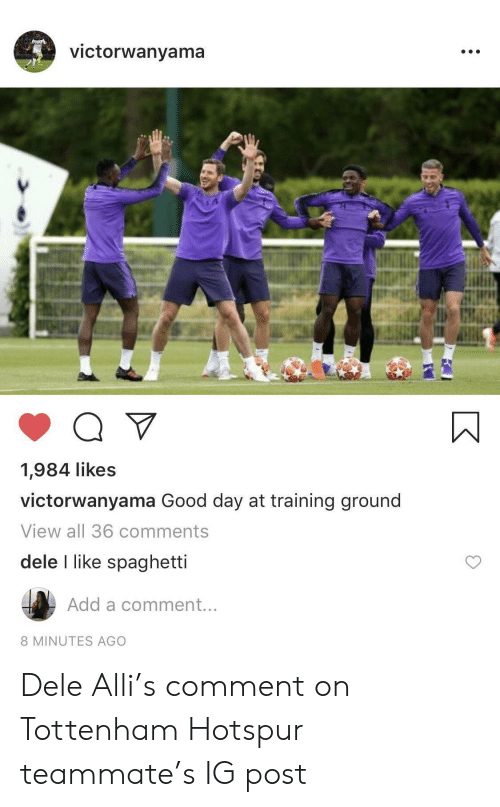 Good, Spaghetti, and Add: victorwanyama  Q  1,984 likes  victorwanyama Good day at training ground  View all 36 comments  dele I like spaghetti  Add a comment...  8 MINUTES AGO Dele Alli's comment on Tottenham Hotspur teammate's IG post