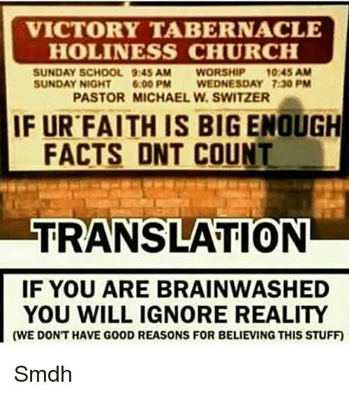 Willed Ignorance: VICTORY TABERNACLE  HOLINESS CHURCH  SUNDAY SCHOOL 9:45 AM  WORSHIP  10:45 AM  SUNDAY NIGHT  6:00 PM  WEDNESDAY 7:30 PM  PASTOR MICHAEL W. SWITZER  IF UR FAITH IS BIG ENOUGH  FACTS DNT COUNT  TRANSLATION  IF YOU ARE BRAINWASHED  YOU WILL IGNORE REALITY  (WE DONT HAVE G00D REASONS FOR BELIEVING THIS STUFF) Smdh