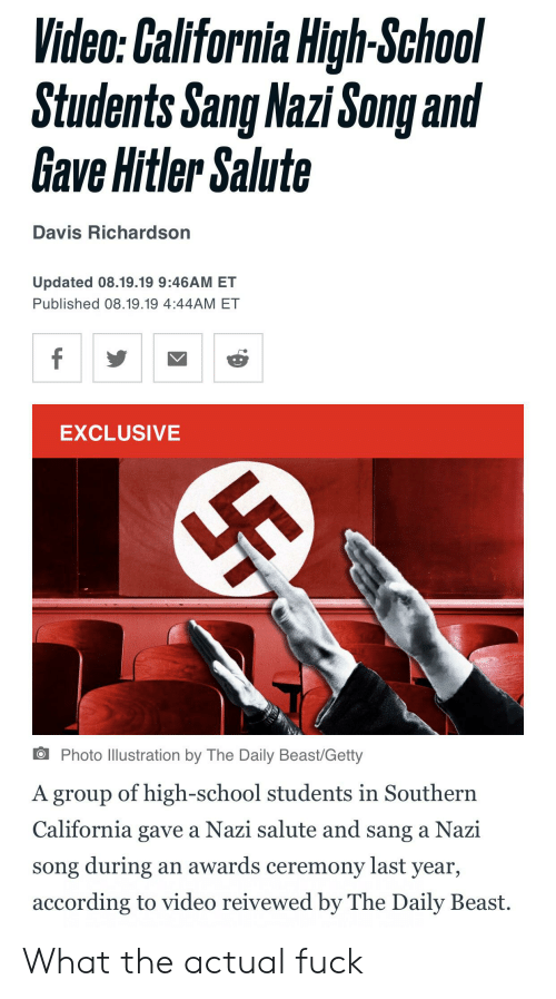School, Sang, and California: Video: California High-School  Students Sang Nazi Song and  Gave Hitler Salute  Davis Richardson  Updated 08.19.19 9:46AM ET  Published 08.19.19 4:44AM ET  f  EXCLUSIVE  Photo llustration by The Daily Beast/Getty  A group of high-school students in Southern  California gave a Nazi salute and sang a Nazi  song during  according to video reivewed by The Daily Beast  an awards ceremony last year, What the actual fuck