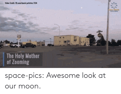 daniel: Video Credit FB.com/daniel. pelletier.1334  The Holy Mother  of Zooming space-pics:  Awesome look at our moon.
