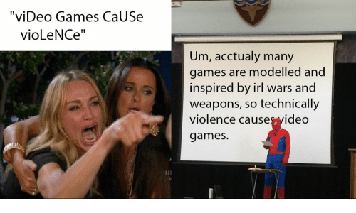 "Video Games, Games, and Video: ""viDeo Games CaUSe  vioLeNCe""  Um, acctualy many  games are modelled and  inspired by irl wars and  weapons, so technically  violence causesvideo  games.  HI"
