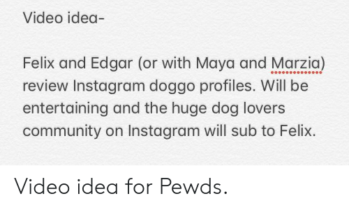Community, Instagram, and Video: Video idea-  Felix and Edgar (or with Maya and Marzia)  review Instagram doggo profiles. Will be  entertaining and the huge dog lovers  community on Instagram will sub to Felix Video idea for Pewds.