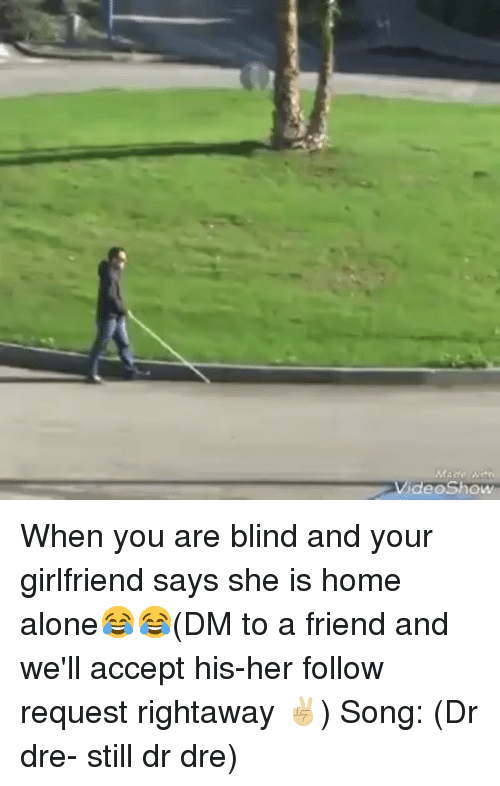 Being Alone, Dr. Dre, and Home Alone: VideoShow When you are blind and your girlfriend says she is home alone😂😂(DM to a friend and we'll accept his-her follow request rightaway ✌🏼) Song: (Dr dre- still dr dre)