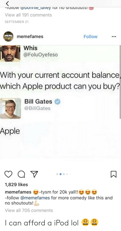 21 Meme: View all 191 comments  SEPTEMBER 21  MEME  memefames  Follow  Whis  @FoluOyefeso  With your current account balance,  which Apple product can you buy?  Bill Gates  @Bill Gates  Apple  1,829 likes  memefames -tysm for 20k yall!!  -follow @memefames for more comedy like this and  no shoutouts  View all 705 comments I can afford a iPod lol 😩😩