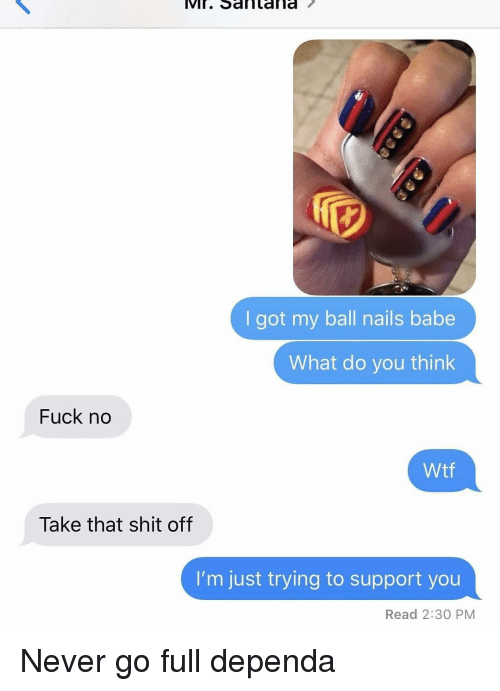 Memes, Shit, and Wtf: ViI. Santana  I got my ball nails babe  What do you think  Fuck no  Wtf  Take that shit off  I'm just trying to support you  Read 2:30 PM Never go full dependa