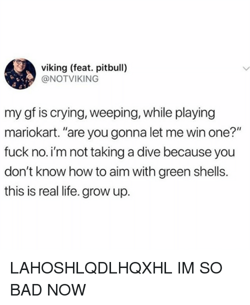 """mariokart: viking (feat. pitbull)  @NOTVIKING  my gf is crying, weeping, while playing  mariokart. """"are you gonna let me win one?""""  fuck no.i'm not taking a dive because you  don't know how to aim with green shells.  this is real life. grow up. LAHOSHLQDLHQXHL IM SO BAD NOW"""