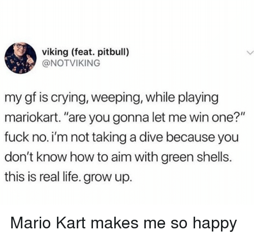 """mariokart: viking (feat. pitbull)  @NOTVIKING  my gf is crying, weeping, while playing  mariokart. """"are you gonna let me win one?""""  fuck no.i'm not taking a dive because you  don't know how to aim with green shells.  this is real life. grow up. Mario Kart makes me so happy"""
