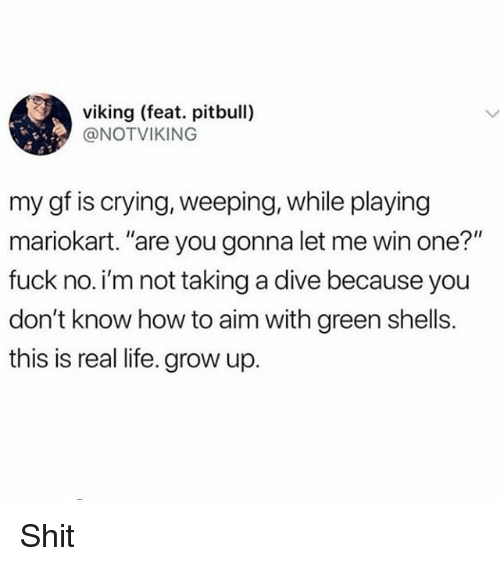 """mariokart: viking (feat. pitbull)  @NOTVIKING  my gf is crying, weeping, while playing  mariokart. """"are you gonna let me win one?""""  fuck no. i'm not taking a dive because you  don't know how to aim with green shells.  this is real life. grow up. Shit"""