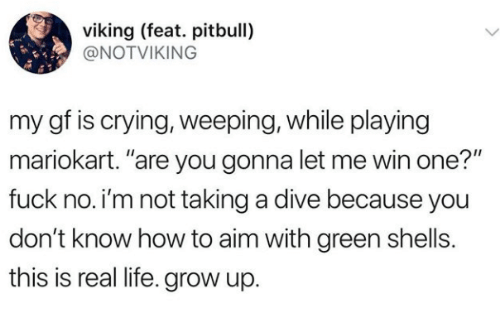 """mariokart: viking (feat. pitbull)  @NOTVIKING  my gf is crying, weeping, while playing  mariokart. """"are you gonna let me win one?""""  fuck no.i'm not taking a dive because you  don't know how to aim with green shells.  this is real life. grow up."""