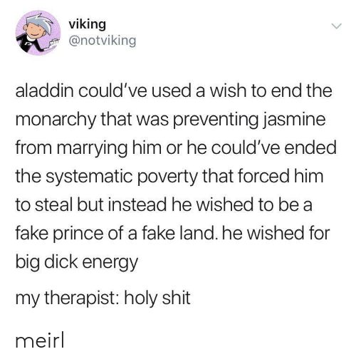 systematic: viking  @notviking  aladdin could've used a wish to end the  monarchy that was preventing jasmine  from marrying him or he could've ended  the systematic poverty that forced him  to steal but instead he wished to be a  fake prince of a fake land. he wished for  big dick energy  my therapist: holy shit meirl