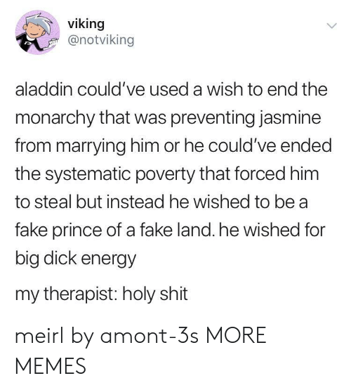 systematic: viking  @notviking  aladdin could've used a wish to end the  monarchy that was preventing jasmine  from marrying him or he could've ended  the systematic poverty that forced him  to steal but instead he wished to be a  fake prince of a fake land. he wished for  big dick energy  my therapist: holy shit meirl by amont-3s MORE MEMES
