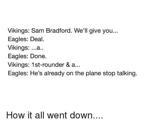 Philadelphia Eagles, Memes, and Vikings: Vikings: Sam Bradford. We'll give you...  Eagles: Deal  Vikings  ...a  Eagles: Done.  Vikings: 1st-rounder & a...  Eagles: He's already on the plane stop talking. How it all went down....