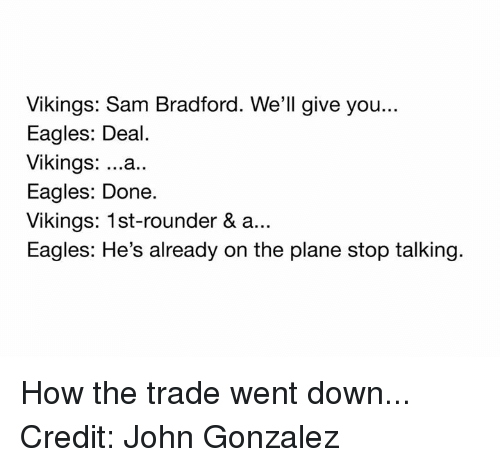 Nfl, Eagle, and Vikings: Vikings: Sam Bradford. We'll give you...  Eagles: Deal.  Vikings  ...a..  Eagles: Done.  Vikings: 1st-rounder & a...  Eagles: He's already on the plane stop talking. How the trade went down... Credit: John Gonzalez