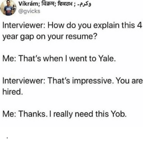 Resume: vikram; विक्रम; दिवठभ ; -  @gvicks  Interviewer: How do you explain this 4  year gap on your resume?  Me: That's when I went to Yale.  Interviewer: That's impressive. You are  hired.  Me: Thanks. I really need this Yob. .