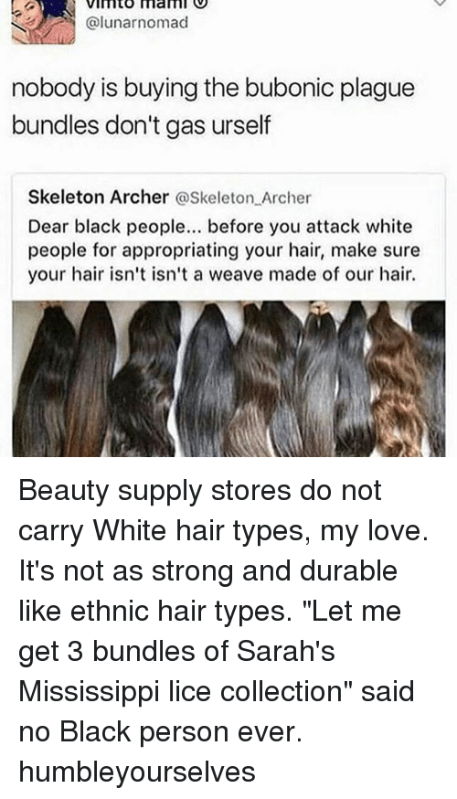 """Mamming: VImto mam  @lunarnomad  nobody is buying the bubonic plague  bundles don't gas urself  Skeleton Archer @Skeleton Archer  Dear black people. before you attack white  people for appropriating your hair, make sure  your hair isn't isn't a weave made of our hair. Beauty supply stores do not carry White hair types, my love. It's not as strong and durable like ethnic hair types. """"Let me get 3 bundles of Sarah's Mississippi lice collection"""" said no Black person ever. humbleyourselves"""