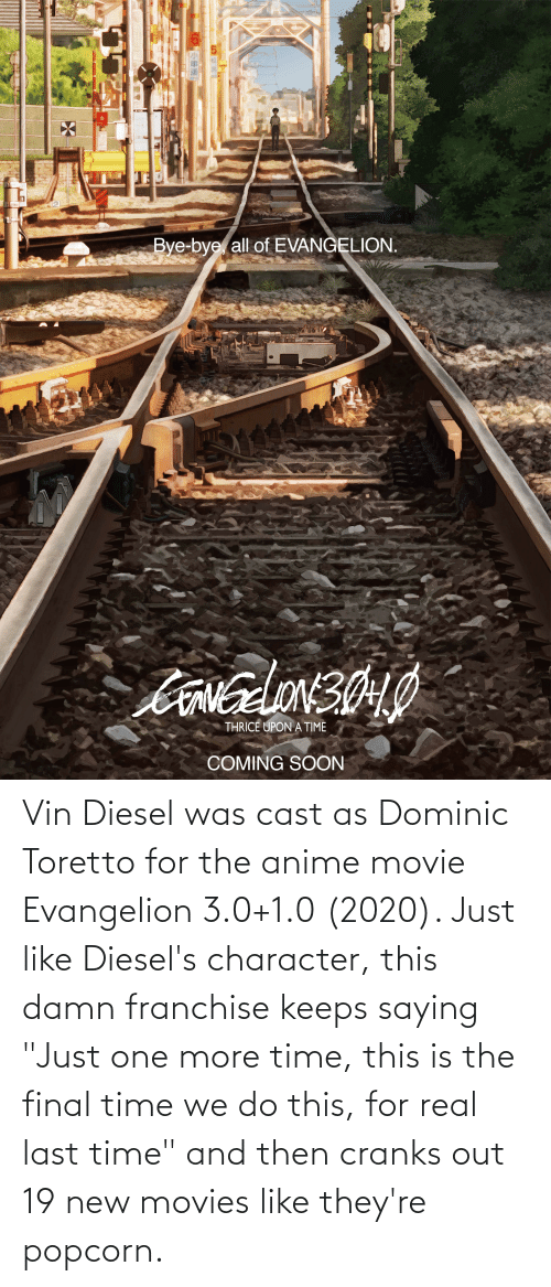 "3 0: Vin Diesel was cast as Dominic Toretto for the anime movie Evangelion 3.0+1.0 (2020). Just like Diesel's character, this damn franchise keeps saying ""Just one more time, this is the final time we do this, for real last time"" and then cranks out 19 new movies like they're popcorn."