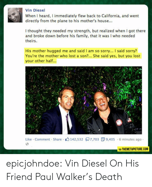 Mothers: Vin Diesel  When I heard, I immediately flew back to California, and went  directly from the plane to his mother's house...  I thought they needed my strength, but realized when I got there  and broke down before his family, that it was I who needed  theirs  His mother hugged me and said I am so sorry... I said sorry?  You're the mother who lost a son?... She said yes, but you lost  your other half...  Like Comment Share 142,532 7,703  9,405 6 minutes ago  VIA THEMETAPICTURE.COM epicjohndoe:  Vin Diesel On His Friend Paul Walker's Death