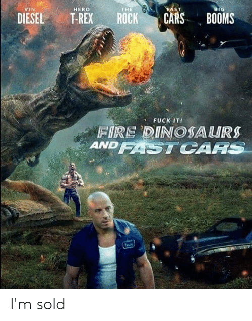 Cars, Fire, and Memes: VIN  HERO  THE  SIT  IG  DIESEL T-REX ROCK CARS BOOMS  FUCK IT!  FIRE DINOSAURS  ANDSTCAA I'm sold