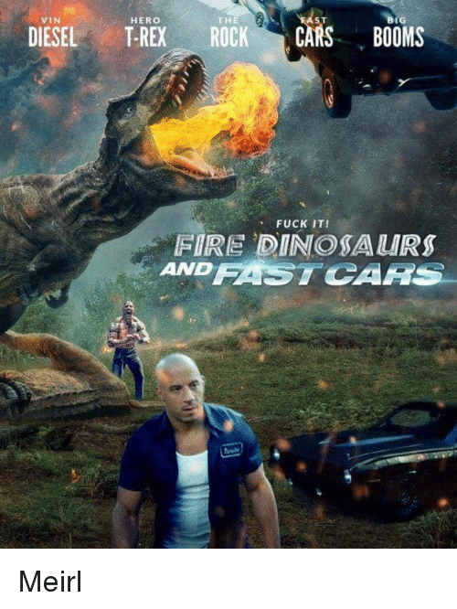 Cars, Fire, and Diesel: VIN  HERO  THE  ST  BIG  DIESEL T-REX ROCK CARS BOOMS  、 FUCK IT!  FIRE DINOSA URS  ANDFASTCARS Meirl