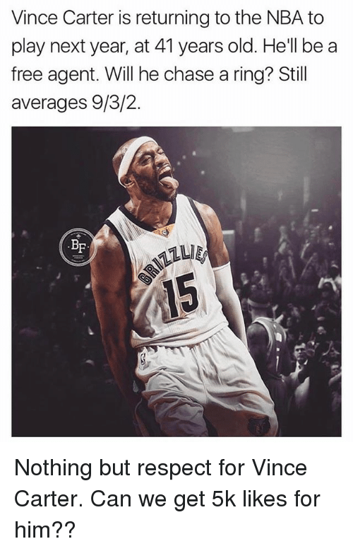 Memes, Nba, and Respect: Vince Carter is returning to the NBA to  play next year, at 41 years old. He'll be a  free agent. Will he chase a ring? Still  averages 9/3/2.  BF  MILLIE Nothing but respect for Vince Carter. Can we get 5k likes for him??