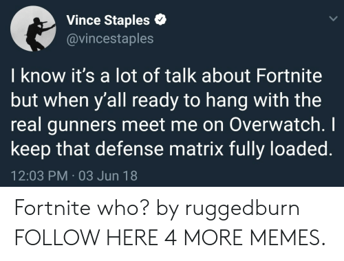 Dank, Memes, and Target: Vince Staples  @vincestaples  I know it's a lot of talk about Fortnite  but when y'all ready to hang with the  real gunners meet me on Overwatch.I  keep that defense matrix fully loaded.  12:03 PM-03 Jun 18 Fortnite who? by ruggedburn FOLLOW HERE 4 MORE MEMES.