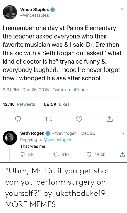 """Seth Rogen: Vince Staples  @vincestaples  I remember one day at Palms Elementary  the teacher asked everyone who their  favorite musician was & I said Dr. Dre then  this kid with a Seth Rogan cut asked """"what  kind of doctor is he"""" tryna ce funny &  everybody laughed. I hope he never forgot  how I whooped his ass after school  2:31 PM Dec 26, 2018 Twitter for iPhone  12.1K Retweets 69.5KLikes  Seth Rogen@Sethrogen Dec 26  Replying to @vincestaples  That was me  36  810  y 16.4K """"Uhm, Mr. Dr. if you get shot can you perform surgery on yourself?"""" by luketheduke19 MORE MEMES"""