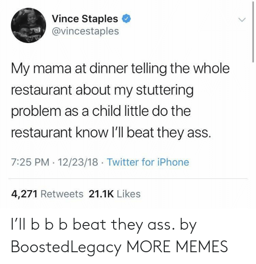 Ass, Dank, and Iphone: Vince Staples  @vincestaples  My mama at dinner telling the whole  restaurant about my stuttering  problem as a child little do the  restaurant know I'll beat they ass.  7:25 PM 12/23/18 Twitter for iPhone  4,271 Retweets 21.1K Likes I'll b b b beat they ass. by BoostedLegacy MORE MEMES
