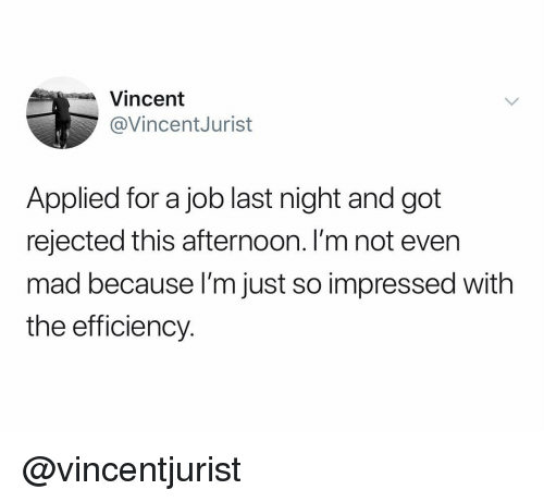 Dank Memes, Mad, and Got: Vincent  @VincentJurist  Applied for a job last night and got  rejected this afternoon. I'm not even  mad because l'm just so impressed with  the efficiency. @vincentjurist