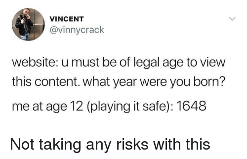 Content, Website, and Safe: VINCENT  @vinnycrack  website: u must be of legal age to view  this content. what year were you born?  me at age 12 (playing it safe): 1648 Not taking any risks with this