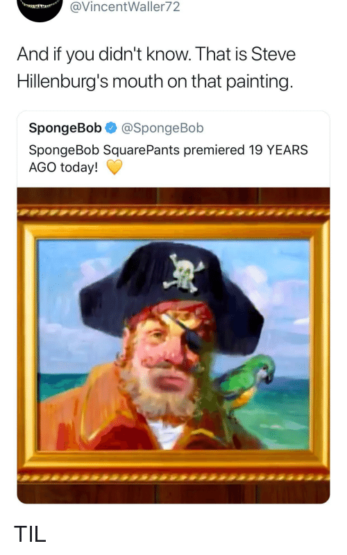 SpongeBob, Spongebob Squarepants, and Today: @VincentWaller72  And if you didn't know. That is Steve  Hillenburg's mouth on that painting  SpongeBob @SpongeBob  SpongeBob SquarePants premiered 19 YEARS  AGO today! TIL