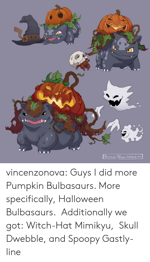 Halloween: VINCENZO NOVA TUMBLR COm vincenzonova: Guys I did more Pumpkin Bulbasaurs. More specifically, Halloween Bulbasaurs.  Additionally we got: Witch-Hat Mimikyu,  Skull Dwebble, and Spoopy Gastly-line