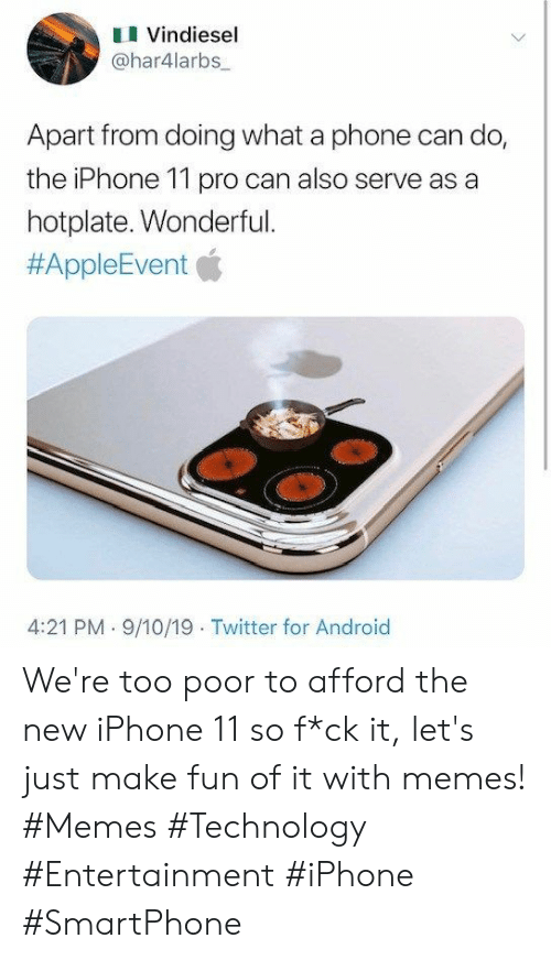 Android, Iphone, and Memes: Vindiesel  @har4larbs  Apart from doing what a phone can do,  the iPhone 11 pro can also serve as a  hotplate. Wonderful.  #AppleEvent  4:21 PM 9/10/19 Twitter for Android We're too poor to afford the new iPhone 11 so f*ck it, let's just make fun of it with memes! #Memes #Technology #Entertainment #iPhone #SmartPhone